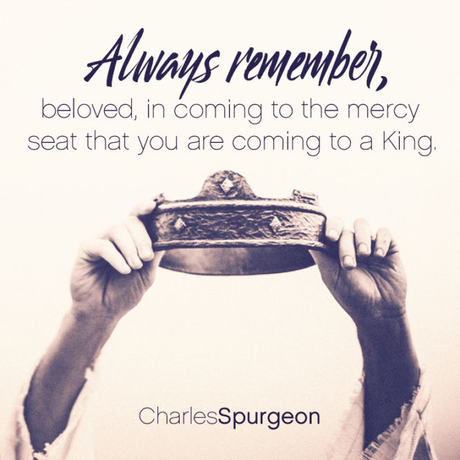 Always remember, beloved, in coming to the mercy seat that you are coming to a King