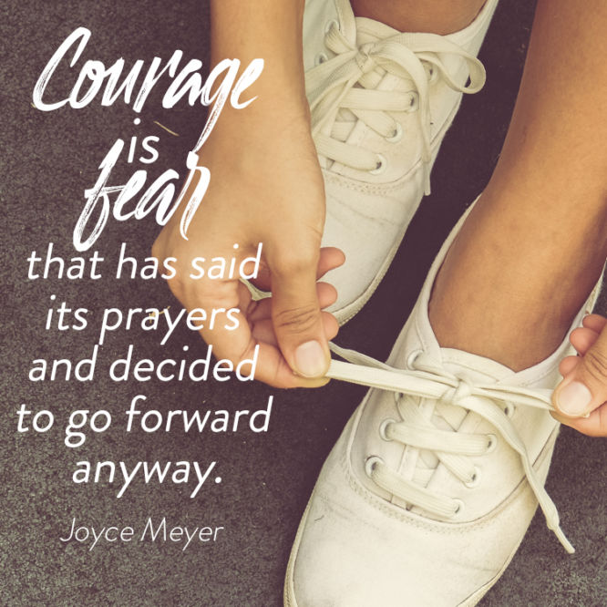 Courage is fear that has said its prayers and decided to go forward anyway