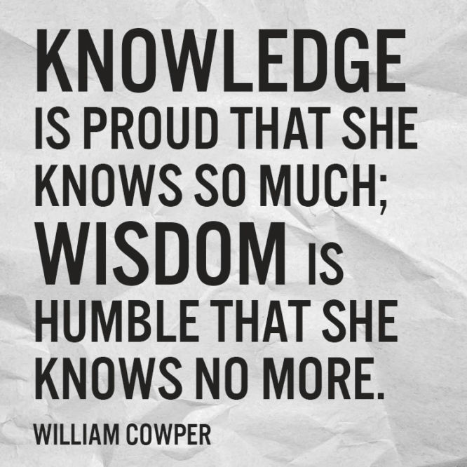 Knowledge is proud that she knows so much....