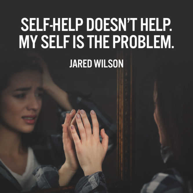 Self-help doesn't help. My Self is the problem.
