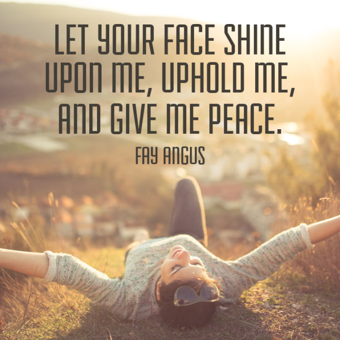 Let your face shine upon me, uphold me, and give me peace.