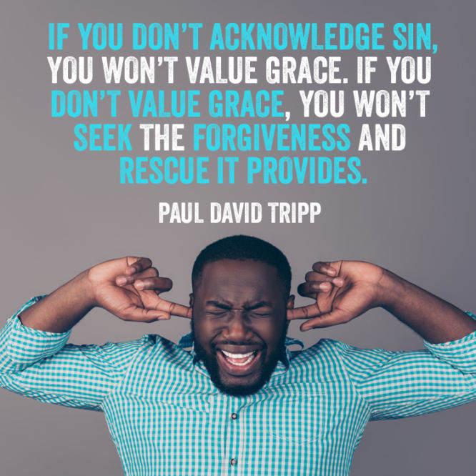 If you don't acknowledge sin, you won't value grace.