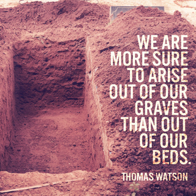 We are more sure to arise out of our graves than out of our beds.