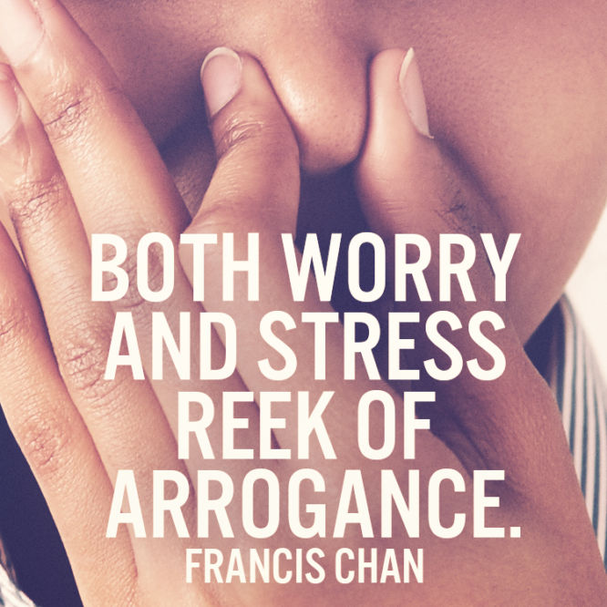 Both worry and stress reek of arrogance.