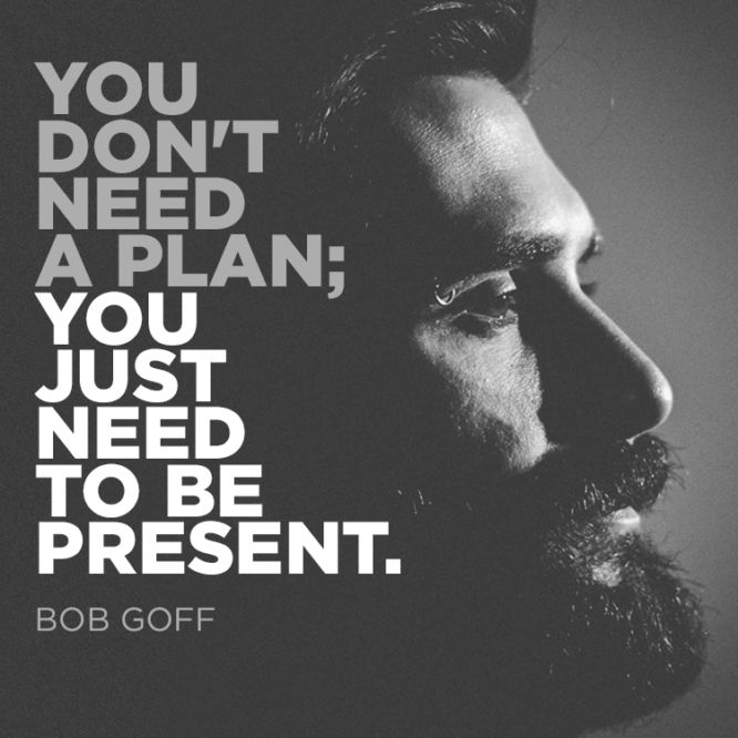 You don't need a plan; you just need to be present