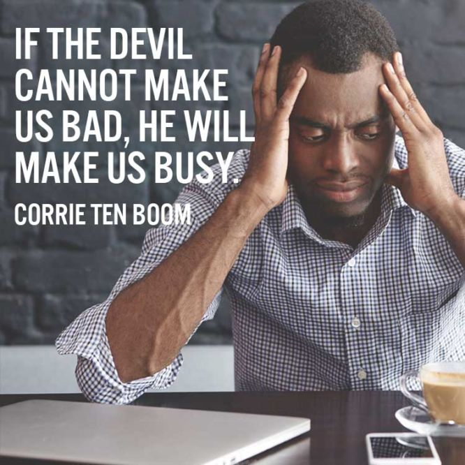 If the devil cannot make us bad, he will make us busy.