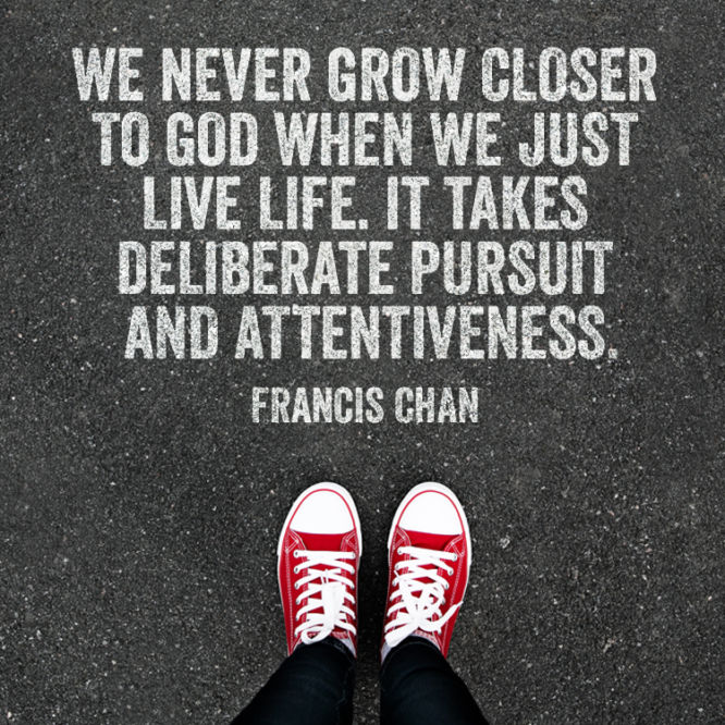 We never grow closer to God when we just live life.