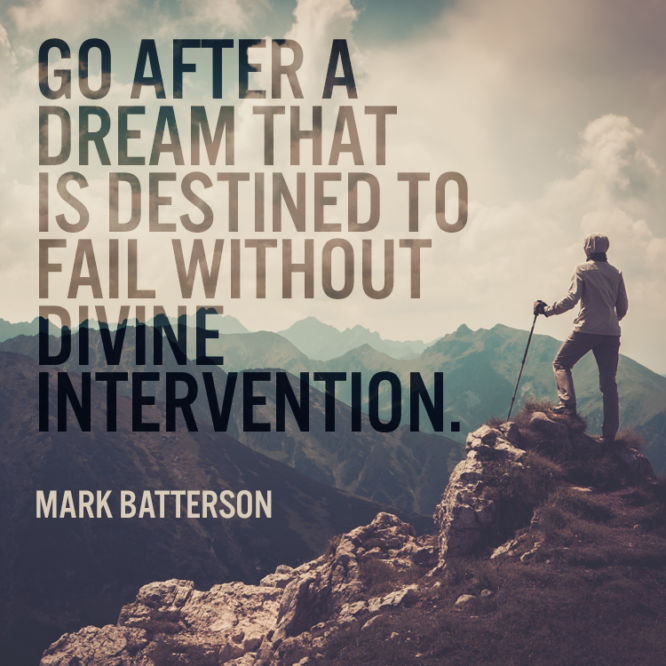 Go after a dream that is destined to fail without divine intervention