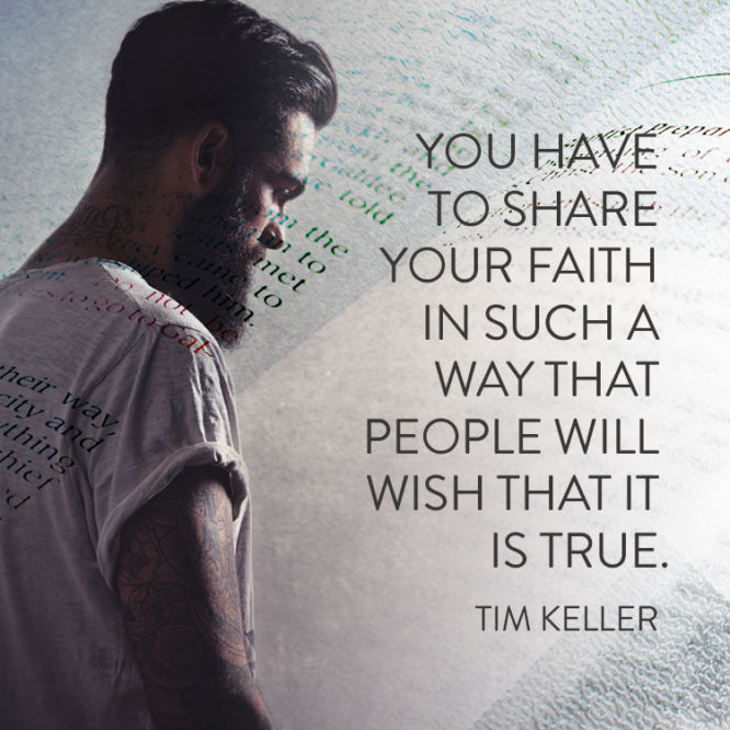 You have to share your faith in such a way that people will wish that it is true.