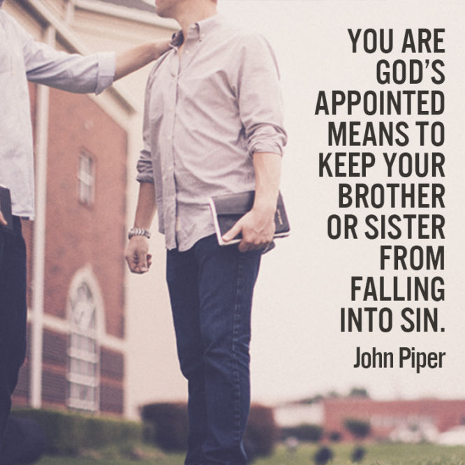 You are God's appointed mean to keep your brother or sister from falling into sin.