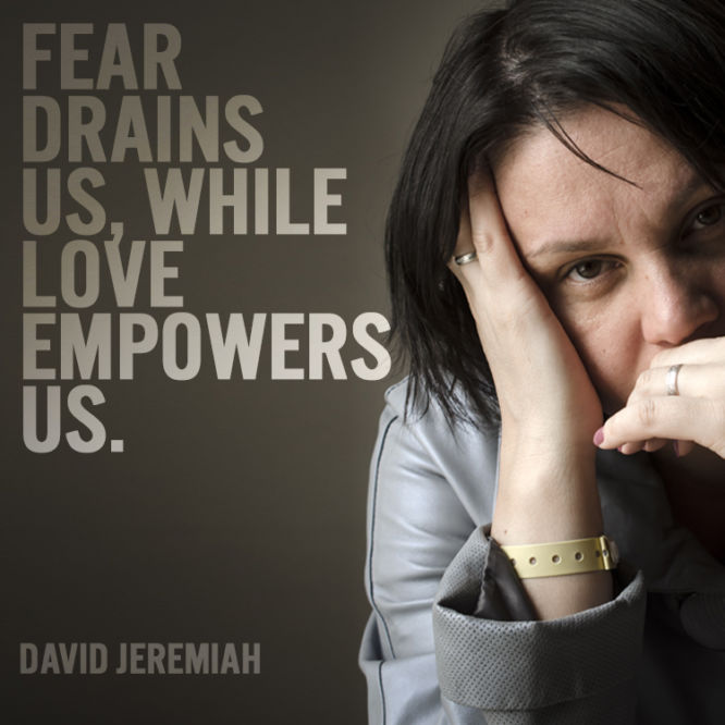 Fear drains us, while love empowers us