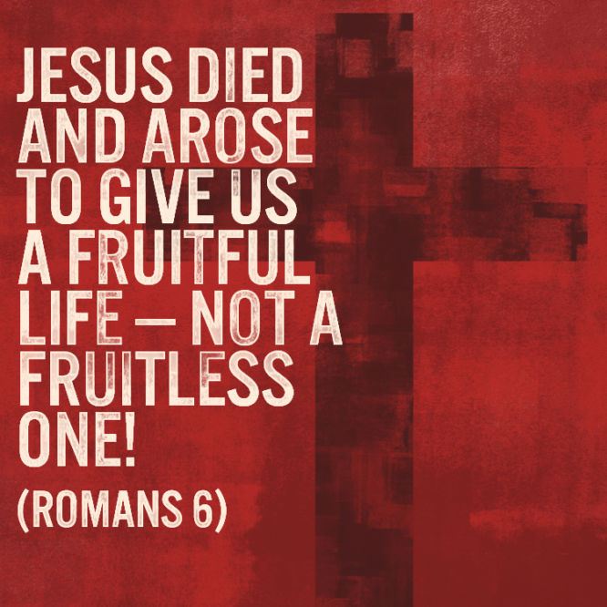Jesus died and arose to give us a fruitful life - not a fruitless one!