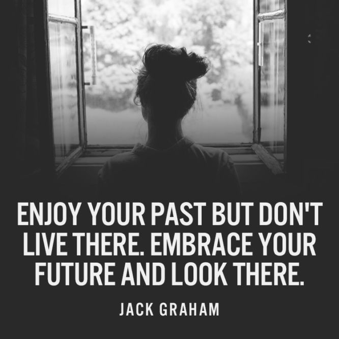Enjoy your past but don't live there.