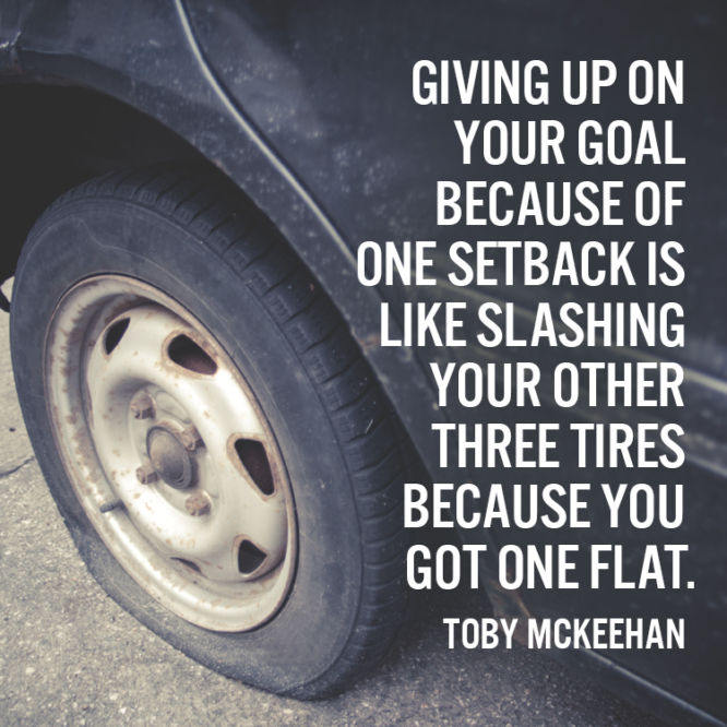 Giving up on your goal because of one setback is like slashing your other tires...