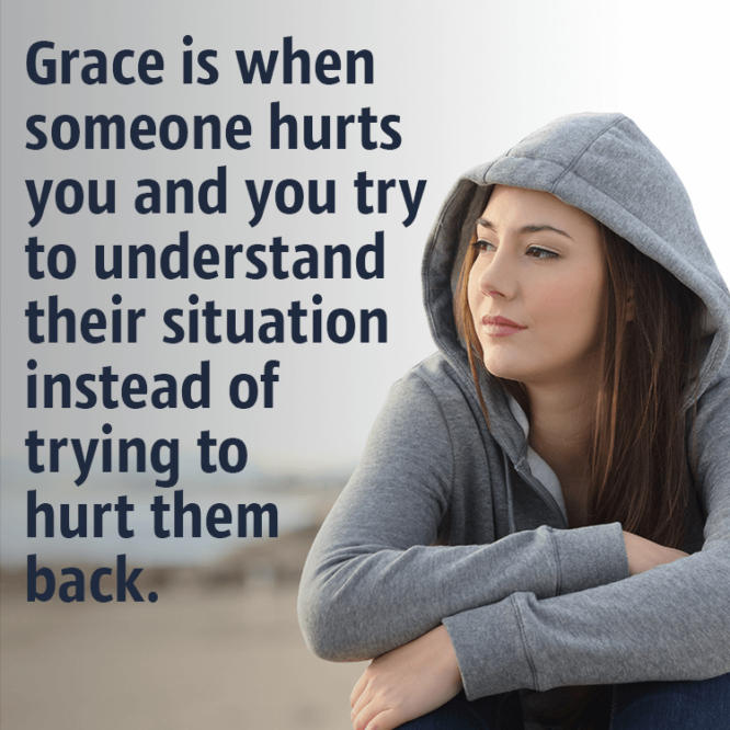 Grace is when someone hurts you and you...