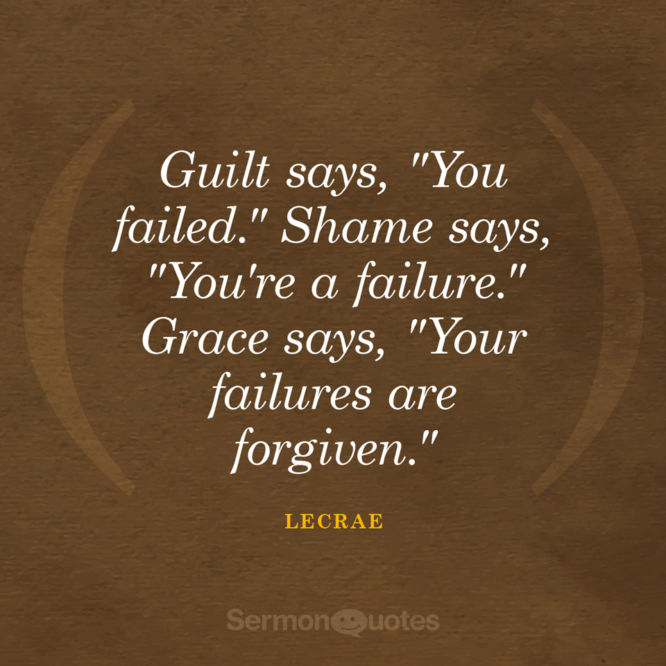 "Guilt says, ""You failed."" Shame says, ""You're a failure."" Grace says, ""Your failures are forgiven."""