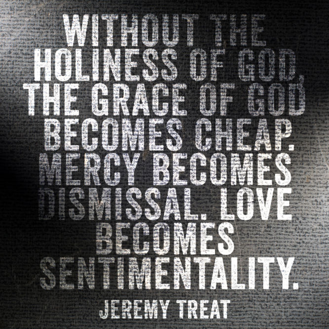 Without the holiness of God, the grace of God becomes cheap