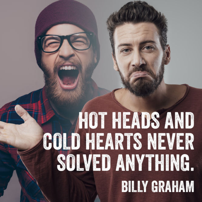 Hot heads and cold hearts never solved anything.