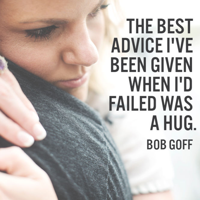 The best advice I've been given when I'd failed was a hug.