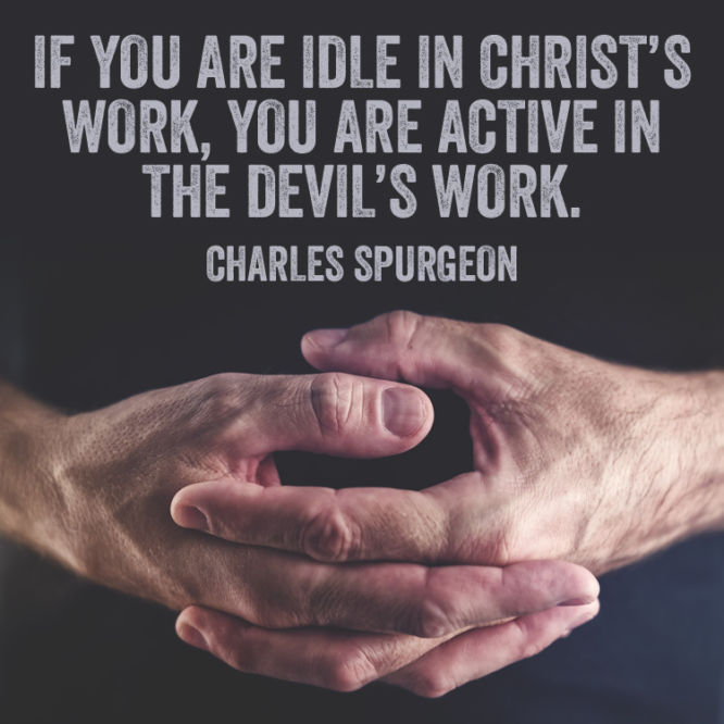 If you are idle in Christ's work, you are active in the Devil's work.