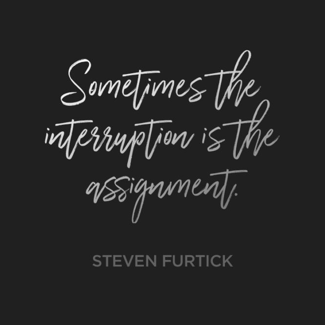 Sometimes the interruption is the assignment.