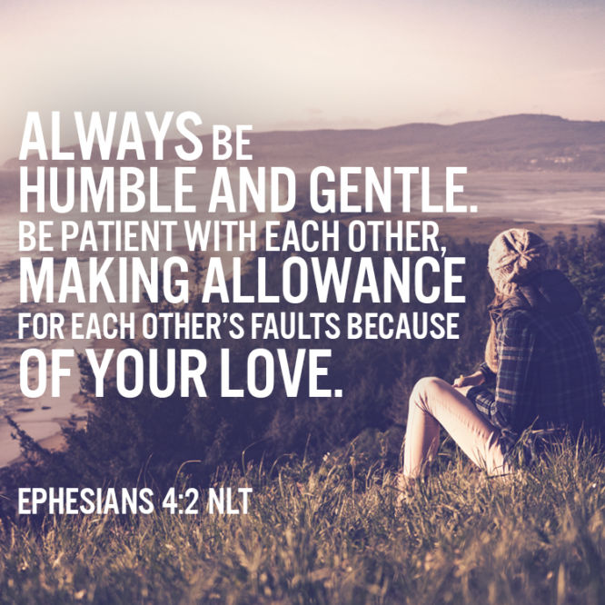 Always be humble and gentle...
