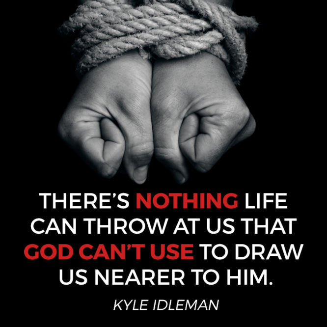There's nothing life can throw at us that God can't use to draw us nearer to Him