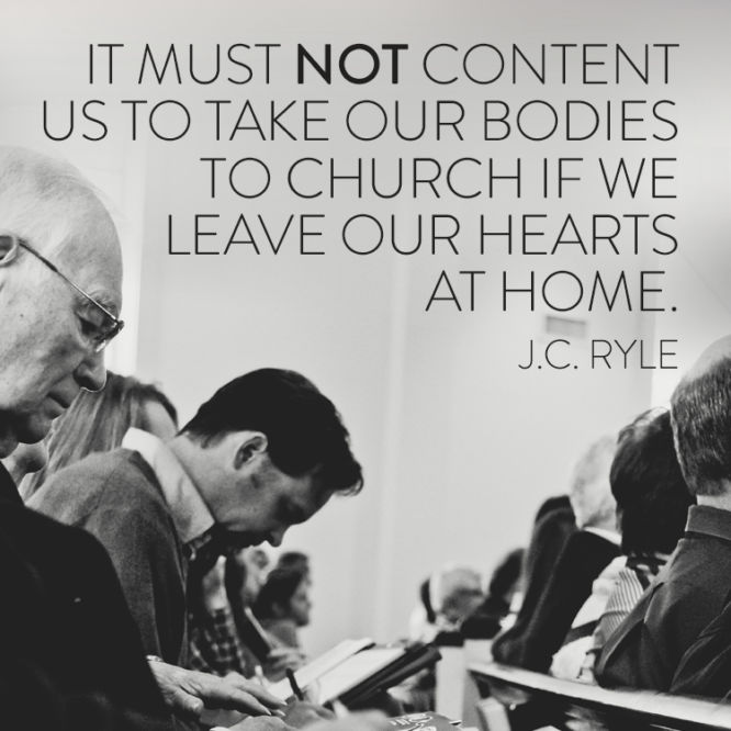 It must not content us to take our bodies to church if we leave our hearts at home.