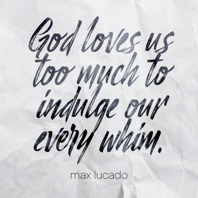 God loves us too much to indulge our every whim
