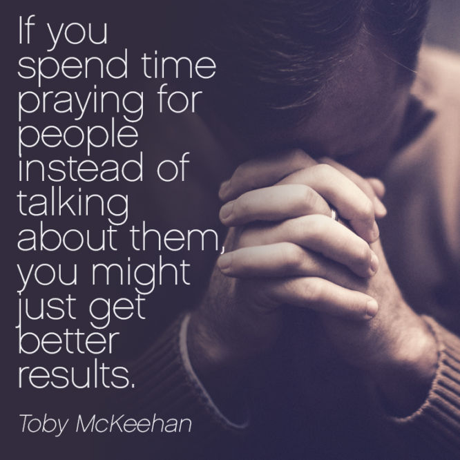 If you spend time praying for people instead of talking about them...