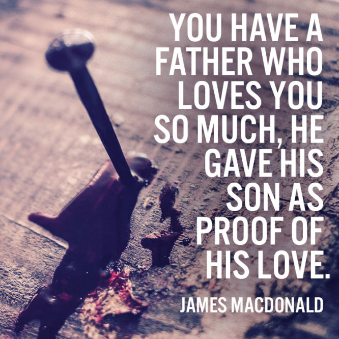 You have a father who loves you so much