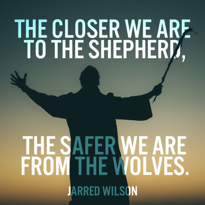 The closer we are to the shepherd, the safer we are from the wolves.