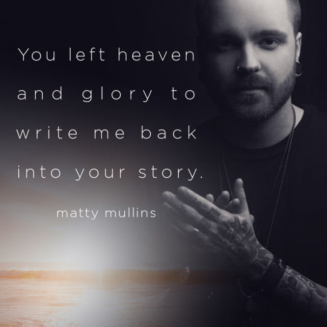 You left heaven and glory to write me back into your story.