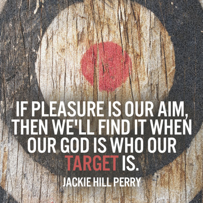 If pleasure is our aim, then we'll find it when our God is who our target is