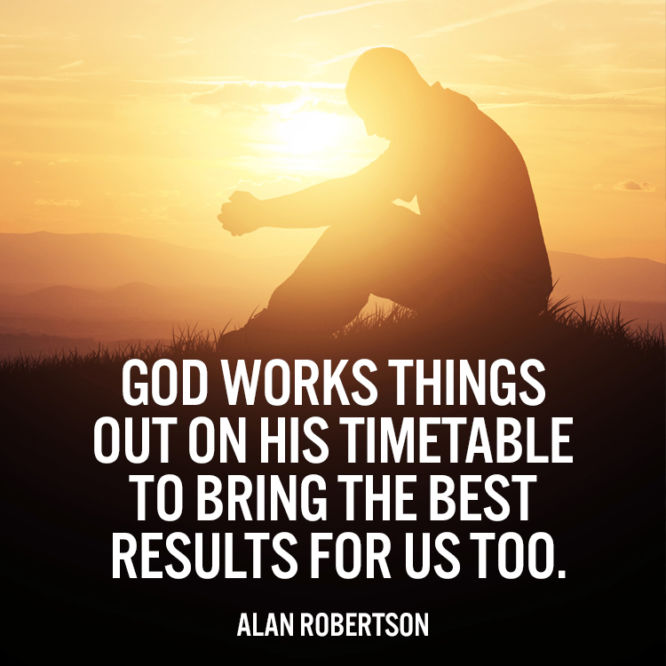 God works things out on his timetable to bring the best results for us too.