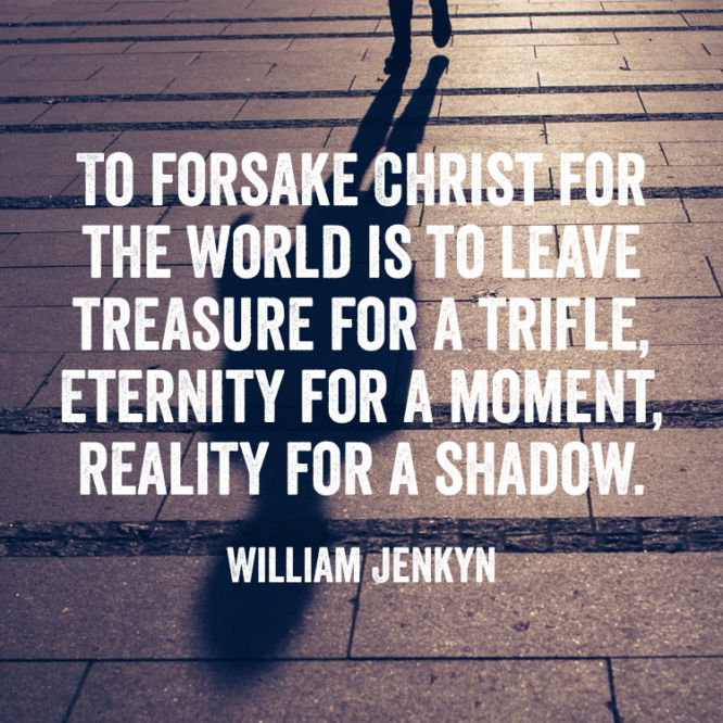 To forsake Christ for the world is to leave...