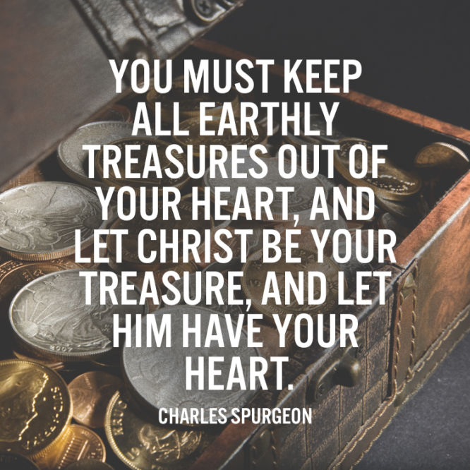 You must keep all earthly treasures out of your heart...
