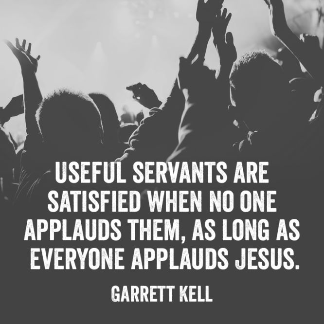 Useful servants are satisfied when no one applauds them...