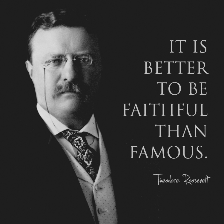 Theodore Roosevelt Quotes: It Is Better To Be Faithful Than Famous.