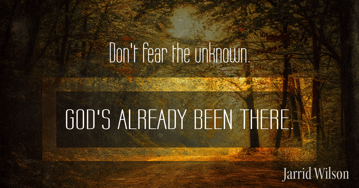 Don't Fear The Unknown. God's Already Been There