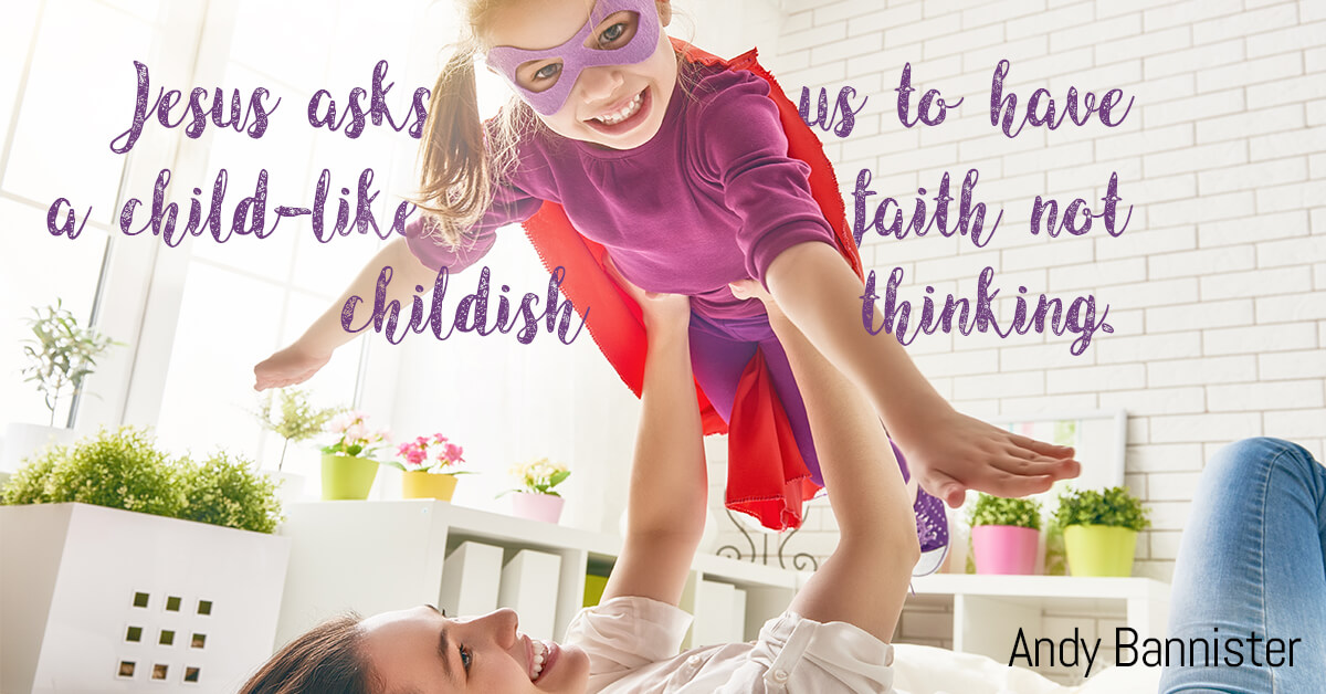 Jesus Asks Us To Have A Child-like Faith; Not Childish