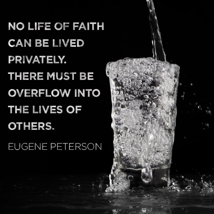 """No life of faith can be lived privately. There must be overflow into the lives of others."" --Eugene Peterson"