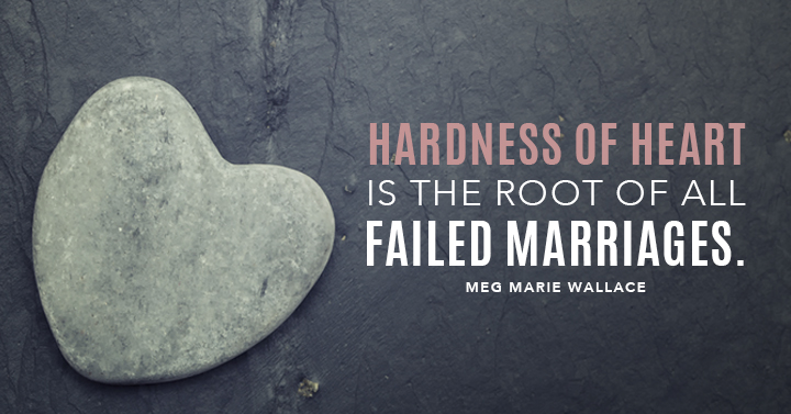 Hardness of heart is the root of all failed marriages