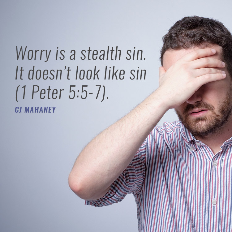 Worry is a stealth sin  It doesn't feel like sin (1 Peter 5:5-7