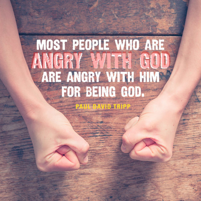 Most people who are angry with God are angry with him for being God.