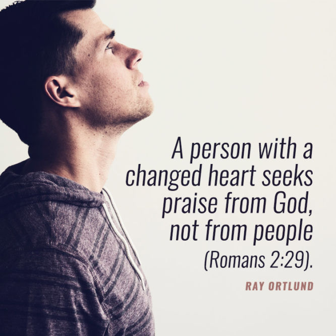 A person with a changed heart seeks praise from God...