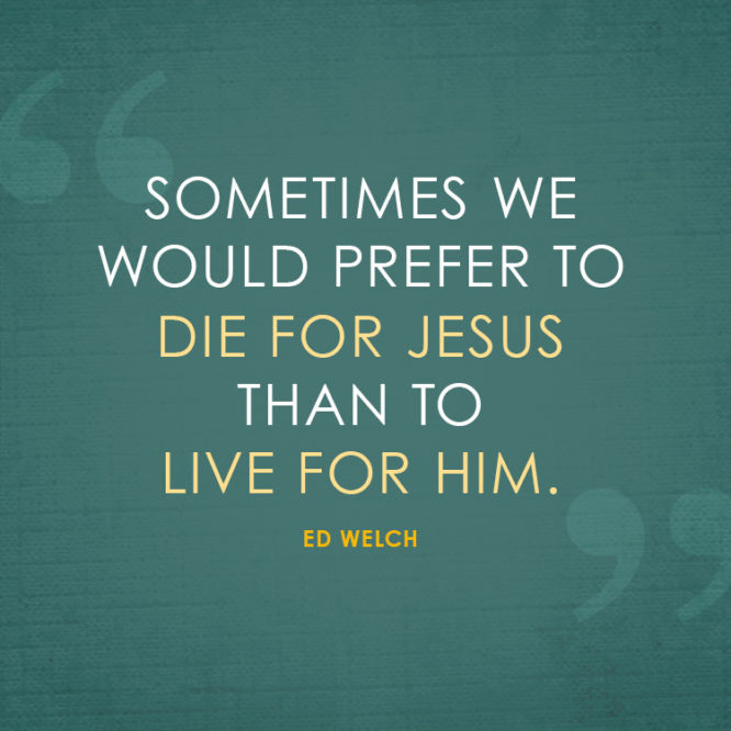 Sometimes we would prefer to die for Jesus than to live for him.