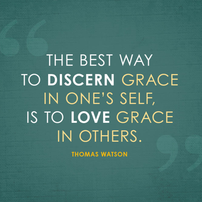 The best way to discern grace is one's self, is to love grace in others.