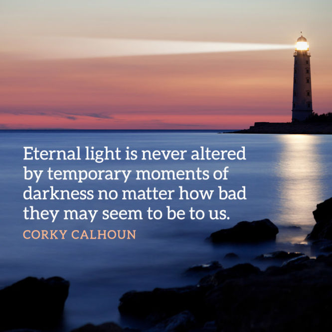 Eternal light is never altered by temporary moments of darkness...