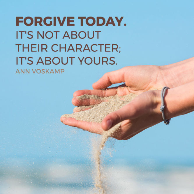 Forgive today. It's not about their character; it's about yours.